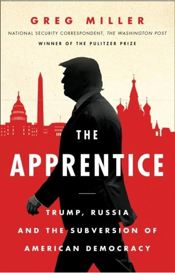 THE APPRENTICE-TRUMP, RUSSIA AND THE SUBVERSION OF AMERICAN DEMOCRACY