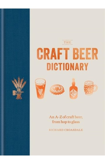 THE CRAFT BEER DICTIONARY : AN A-Z OF CRAFT BEER, FROM HOP TO GLASS