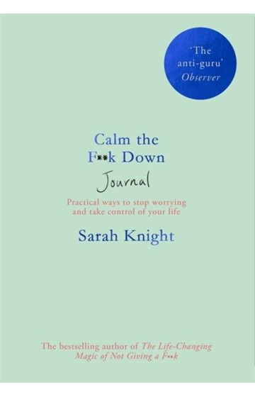 CALM THE F**K DOWN JOURNAL : PRACTICAL WAYS TO STOP WORRYING AND TAKE CONTROL OF YOUR LIFE