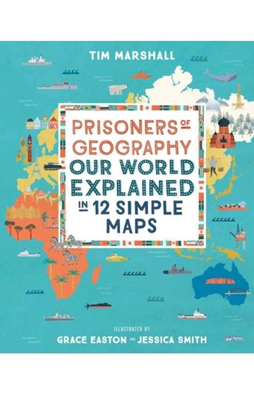 PRISONERS OF GEOGRAPHY-OUR WORLD EXPLAINED IN 12 SIMPLE MAPS