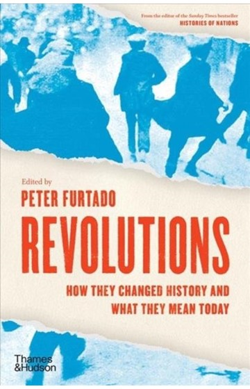 REVOLUTIONS : HOW THEY CHANGED HISTORY AND WHAT THEY MEAN TODAY